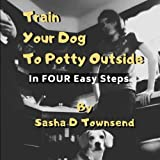 Train Your Dog To Go Potty Outside: In FOUR Easy Steps