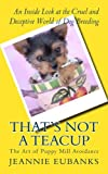 That's Not a Teacup: The Art of Puppy Mill Avoidance     An Inside Look at the Cruel and Deceptive World of Dog Breeding
