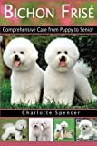 Bichon Frisé: Comprehensive Care from Puppy to Senior; Care, Health, Training, Behavior, Understanding, Grooming, Showing, Costs and...