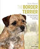 The Border Terrier: Your Essential Guide From Puppy To Senior Dog (Best of Breed)