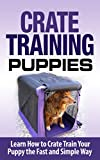 Crate Training: Crate Training Puppies - Learn How to Crate Train Your Puppy Fast and Simple Way (Crate Training for Your Puppy): Crate...